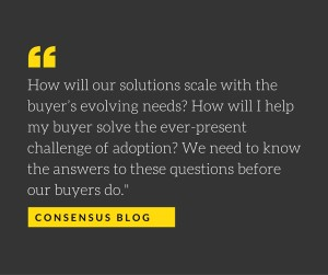 How will our solutions scale with the buyer's evolving needs- How will I help my buyer solve the ever-present challenge of adoption