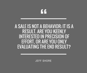 a sale is not a behavior; it is a result. Are you keenly interested in precision of effort, or are you only evaluating the end result-1